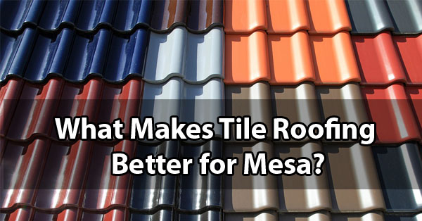 what makes tiles roofing better for mesa