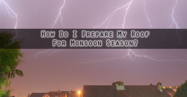 How Do I Prepare My Roof For Monsoon Season Phoenix AZ